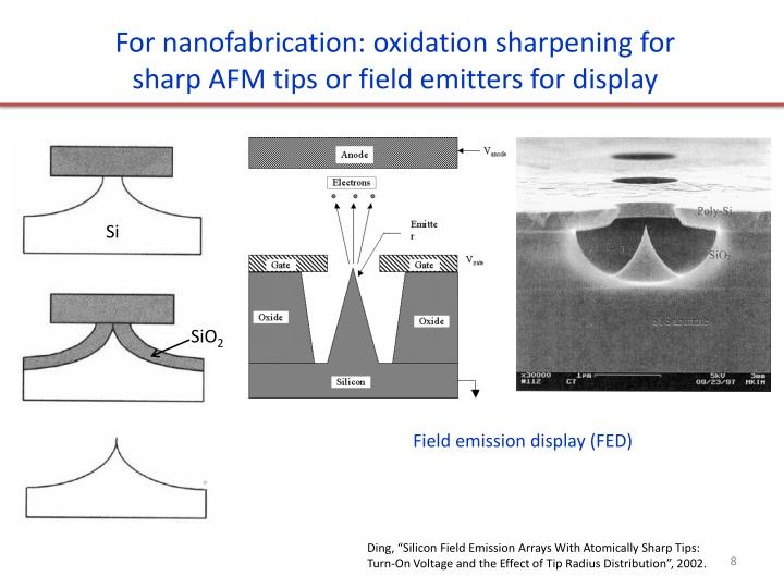 For nanofabrication: oxidation sharpening for sharp AFM tips or field emitters for display