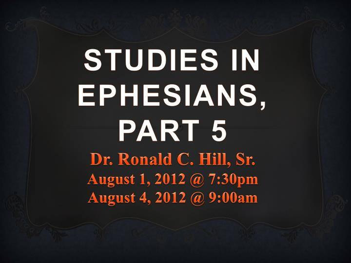 studies in ephesians part 5 dr ronald c hill sr august 1 2012 @ 7 30pm august 4 2012 @ 9 00am n.