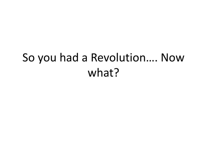 so you had a revolution now what n.