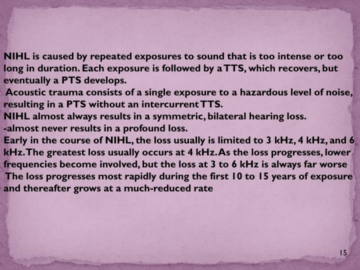 NIHL is caused by repeated exposures to sound that is too intense or too long in duration. Each exposure is followed by a TTS, which recovers, but eventually a PTS develops.