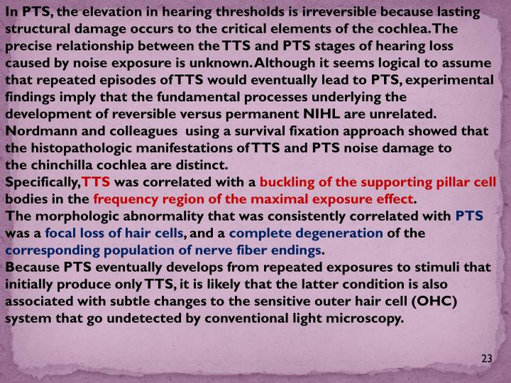 In PTS, the elevation in hearing thresholds is irreversible because lasting structural damage occurs to the critical elements of the cochlea. The precise relationship between the TTS and PTS stages of hearing loss