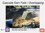 cascade dam fails overtopping
