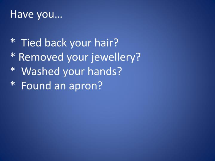 Have you tied back your hair removed your jewellery washed your hands found an apron