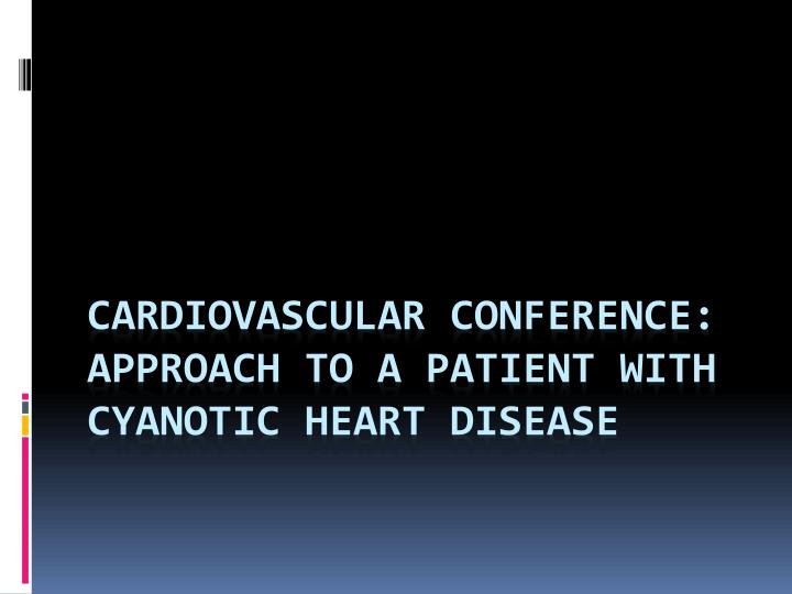 cardiovascular conference approach to a patient with cyanotic heart disease n.