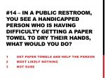 1 get paper towels and help the person 2 most likely nothing 3 not sure