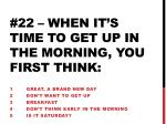 22 when it s time to get up in the morning you first think