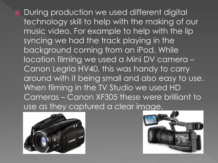 During production we used different digital technology skill to help with the making of our music video. For example to help with the lip syncing we had the track playing in the background coming from an iPod. While location filming we used a Mini DV camera – Canon