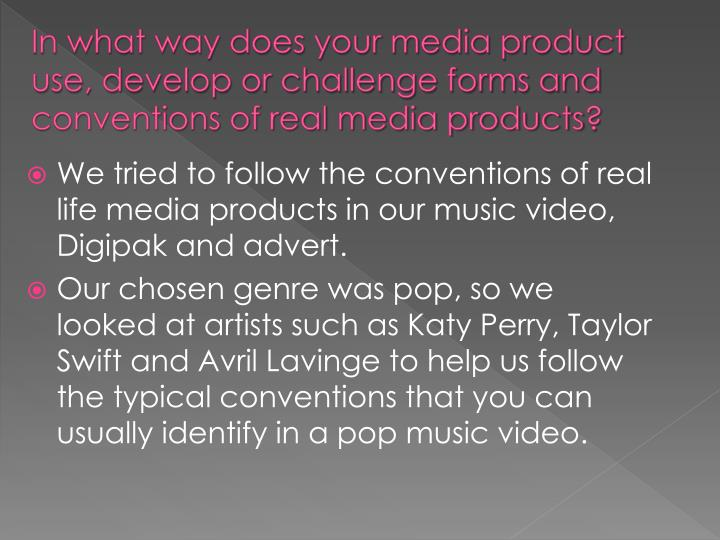 In what way does your media product use, develop or challenge forms and conventions of real media pr...