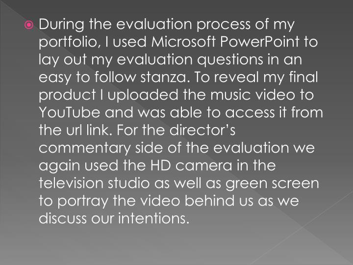 During the evaluation process of my portfolio, I used Microsoft PowerPoint to lay out my evaluation questions in an easy to follow stanza. To reveal my final product I uploaded the music video to YouTube and was able to access it from the