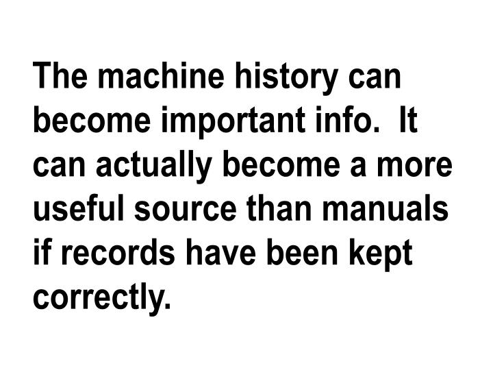 The machine history can become important info.  It can actually become a more useful source than manuals if records have been kept correctly.