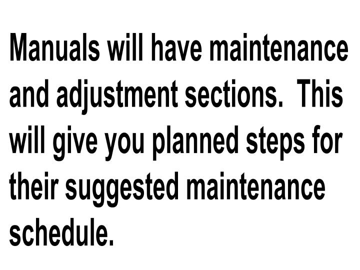 Manuals will have maintenance and adjustment sections.  This will give you planned steps for their suggested maintenance schedule.