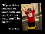 if you think you can or you think you can t either way you ll be right henry ford