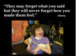 they may forget what you said but they will never forget how you made them feel anon