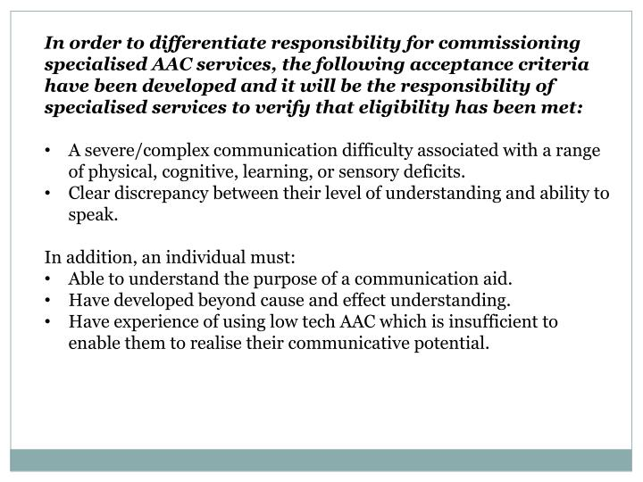 In order to differentiate responsibility for commissioning specialised AAC services, the following acceptance criteria have been developed and it will be the responsibility of specialised services to verify that eligibility has been met
