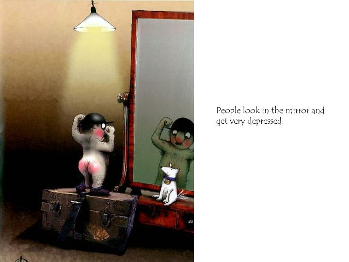 People look in the mirror and get very depressed.