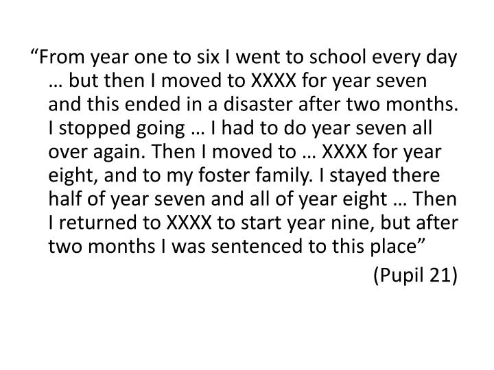 """""""From year one to six I went to school every day … but then I moved to XXXX for year seven and this ended in a disaster after two months. I stopped going … I had to do year seven all over again. Then I moved to … XXXX for year eight, and to my foster family. I stayed there half of year seven and all of year eight … Then I returned to XXXX to start year nine, but after two months I was sentenced to this place"""""""