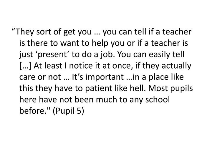 """""""They sort of get you … you can tell if a teacher is there to want to help you or if a teacher is just 'present' to do a job. You can easily tell […] At least I notice it at once, if they actually care or not … It's important …in a place like this they have to patient like hell. Most pupils here have not been much to any school before."""" (Pupil 5)"""