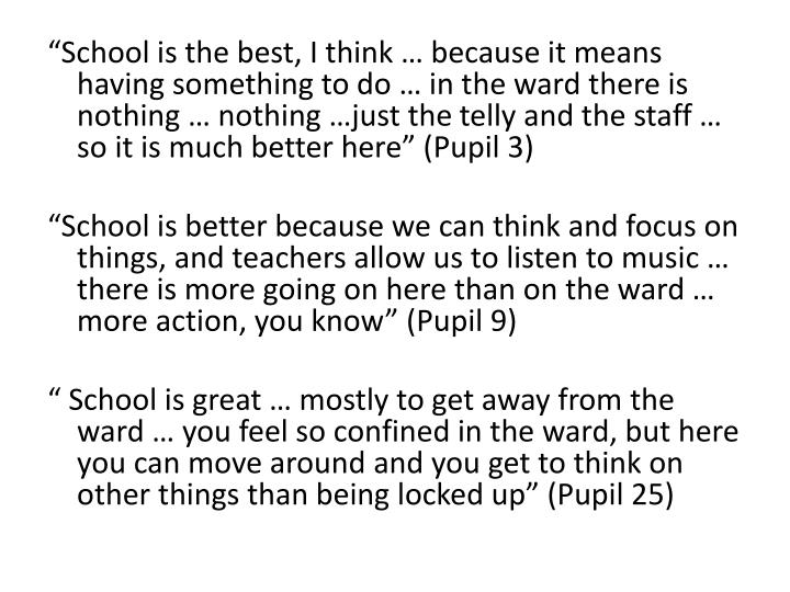 """""""School is the best, I think … because it means having something to do … in the ward there is nothing … nothing …just the"""