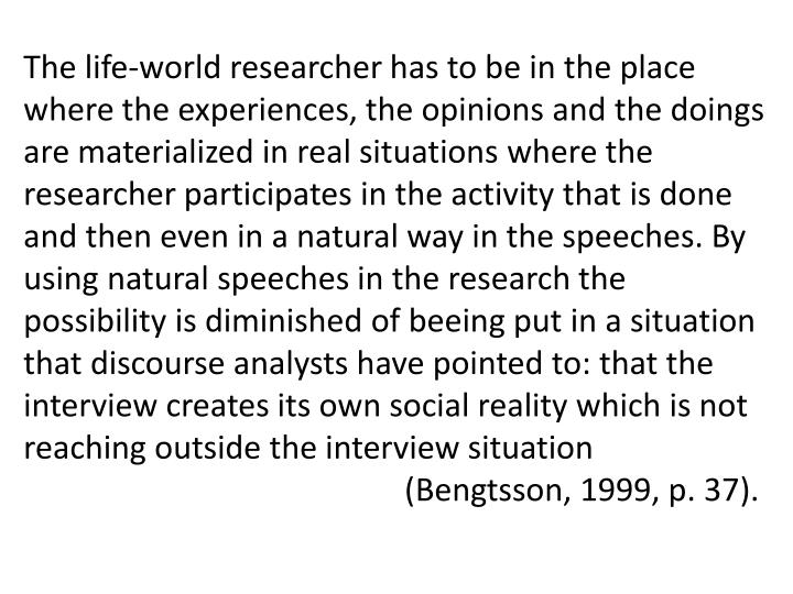 The life-world researcher has to be in the place where the experiences, the opinions and the doings are materialized in real situations where the researcher participates in the activity that is done and then even in a natural way in the speeches. By using natural speeches in the research the possibility is diminished of