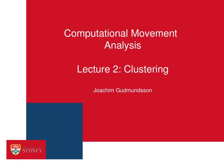 computational movement analysis lecture 2 clustering joachim gudmundsson n.