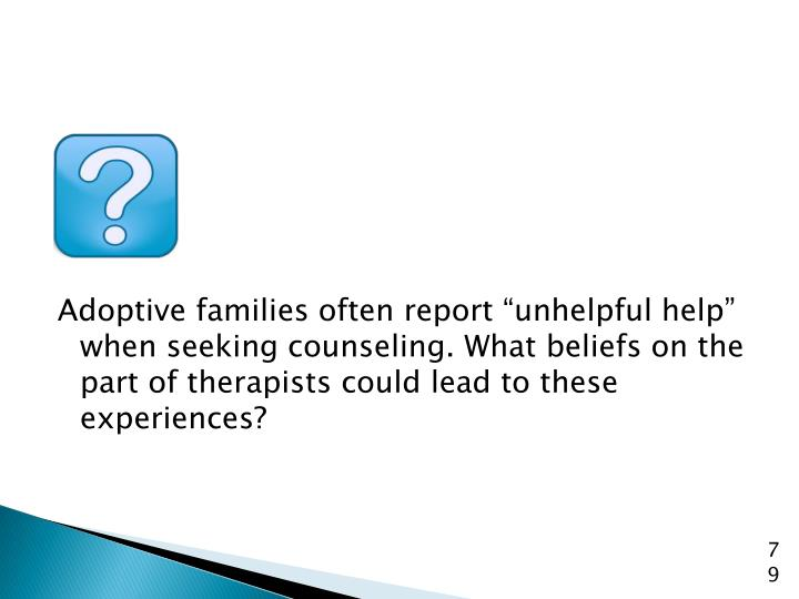 "Adoptive families often report ""unhelpful help"" when seeking counseling. What beliefs on the part of therapists could lead to these experiences?"