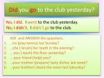 did you go to the club yesterday