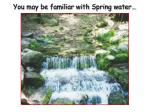 you may be familiar with spring water