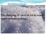 sublimation the changing of snow or ice to water vapor without melting