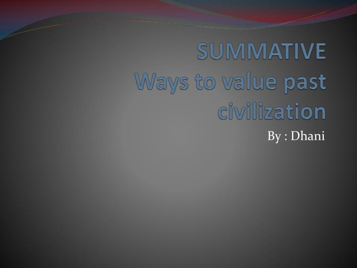 summative ways to value past civilization n.
