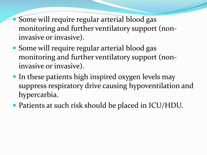 Some will require regular arterial blood gas monitoring and further