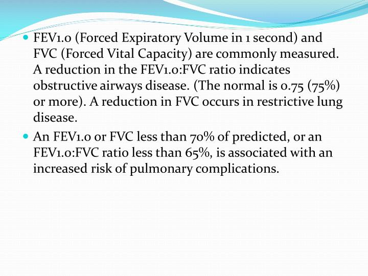 FEV1.0 (Forced Expiratory Volume in 1 second) and FVC (Forced Vital Capacity) are commonly measured. A reduction in the FEV1.0:FVC ratio indicates obstructive airways disease. (The normal is 0.75 (75%) or more). A reduction in FVC occurs in restrictive lung disease.