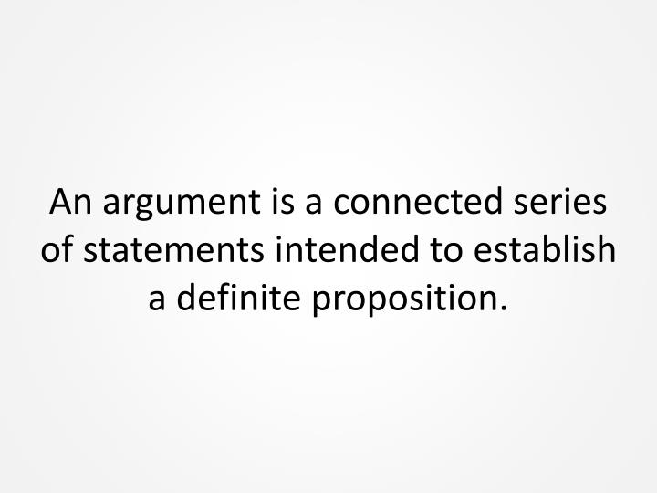 An argument is a connected series of statements intended to establish a definite proposition.