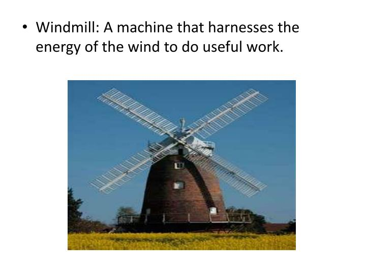 Windmill: A machine that harnesses the energy of the wind to do useful work.
