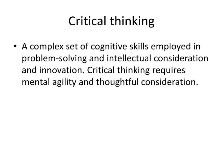 cognitive skills in critical thinking issue at hand There are many different skills that may be used when applying critical thinking to a particular problem, but the core skills needed in almost all situations are: observation, interpretation, analysis, inference, evaluation, explanation and metacognition (ie, knowing about knowing.
