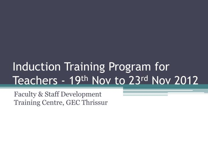 induction training program for teachers 19 th nov to 23 rd nov 2012 n.