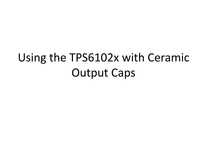 using the tps6102x with ceramic output caps n.