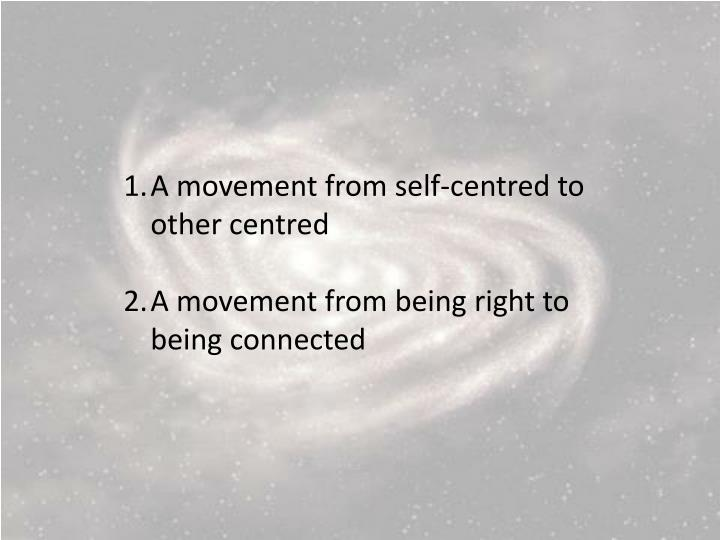 A movement from self-centred to other
