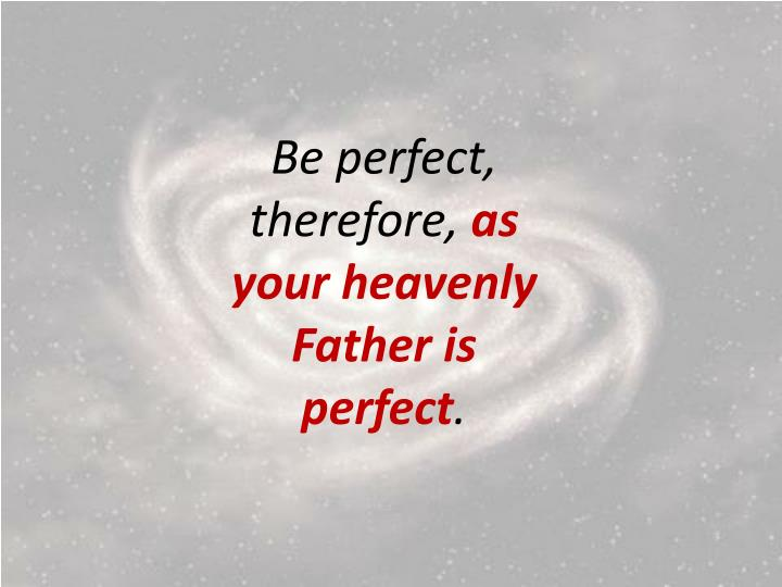 Be perfect, therefore,