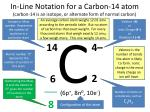 in line notation for a carbon 14 atom carbon 14 is an isotope or alternate form of normal carbon