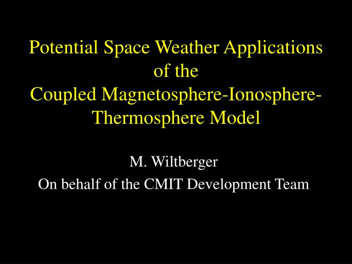potential space weather applications of the coupled magnetosphere ionosphere thermosphere model n.
