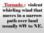 violent whirling wind that moves in a narrow path over land usually sw to ne