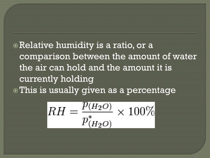 Relative humidity is a ratio, or a comparison between the amount of water the air can hold and the amount it is currently holding