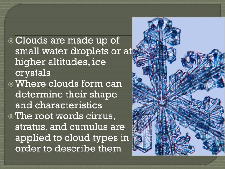 Clouds are made up of small water droplets or at higher altitudes, ice crystals