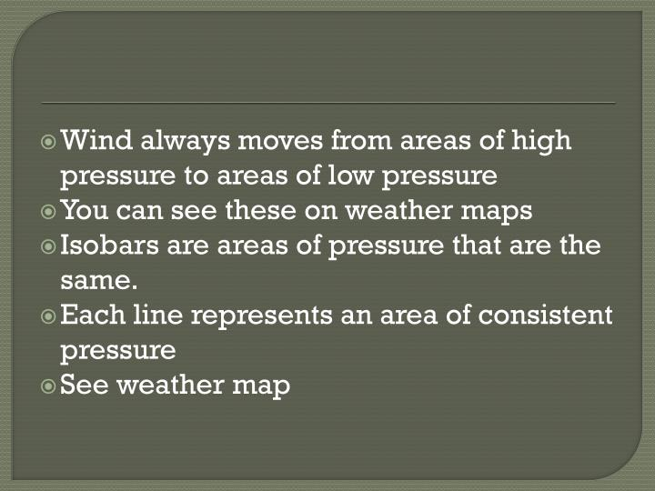 Wind always moves from areas of high pressure to areas of low pressure