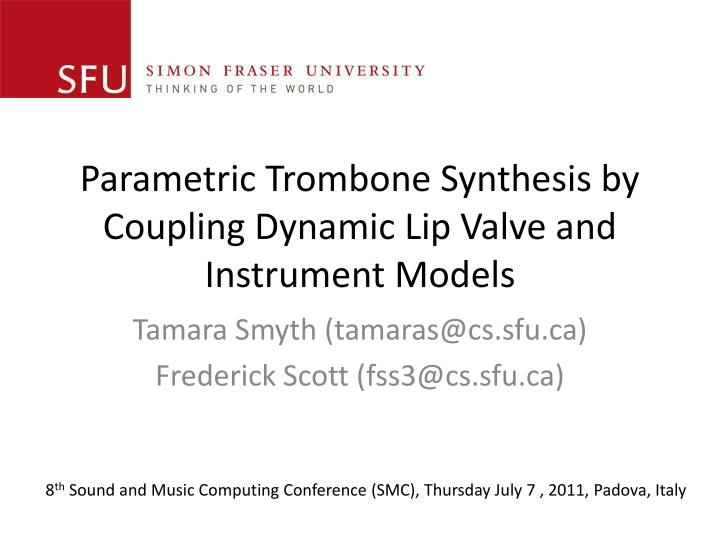 parametric trombone synthesis by coupling dynamic lip valve and instrument models n.