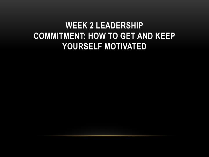 week 2 leadership commitment how to get and keep yourself motivated n.