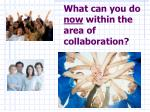 what can you do now within the area of collaboration