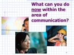 what can you do now within the area of communication