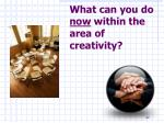 what can you do now within the area of creativity
