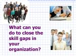 what can you do to close the skill gaps in your organization
